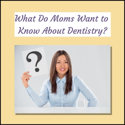 What-Do-Moms-Want-to Know-About-Dentistry